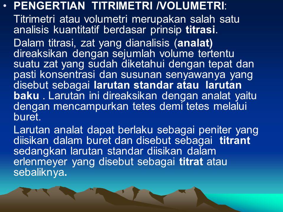 PENGERTIAN TITRIMETRI /VOLUMETRI: Titrimetri atau volumetri merupakan salah satu analisis kuantitatif berdasar prinsip titrasi. Dalam titrasi, zat yan