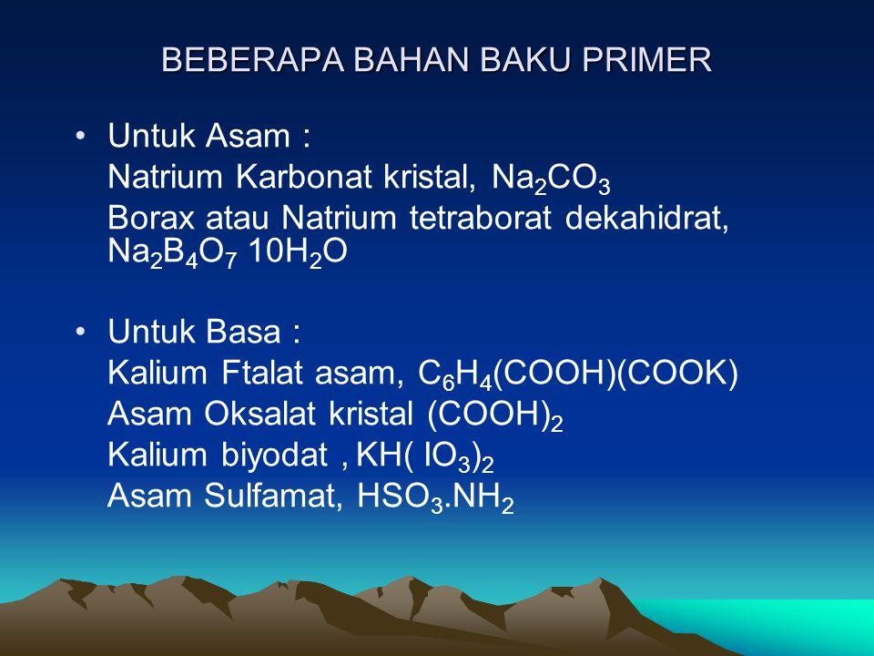 BEBERAPA BAHAN BAKU PRIMER Untuk Asam : Natrium Karbonat kristal, Na 2 CO 3 Borax atau Natrium tetraborat dekahidrat, Na 2 B 4 O 7 10H 2 O Untuk Basa