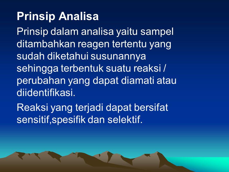 Prinsip Analisa Prinsip dalam analisa yaitu sampel ditambahkan reagen tertentu yang sudah diketahui susunannya sehingga terbentuk suatu reaksi / perubahan yang dapat diamati atau diidentifikasi.