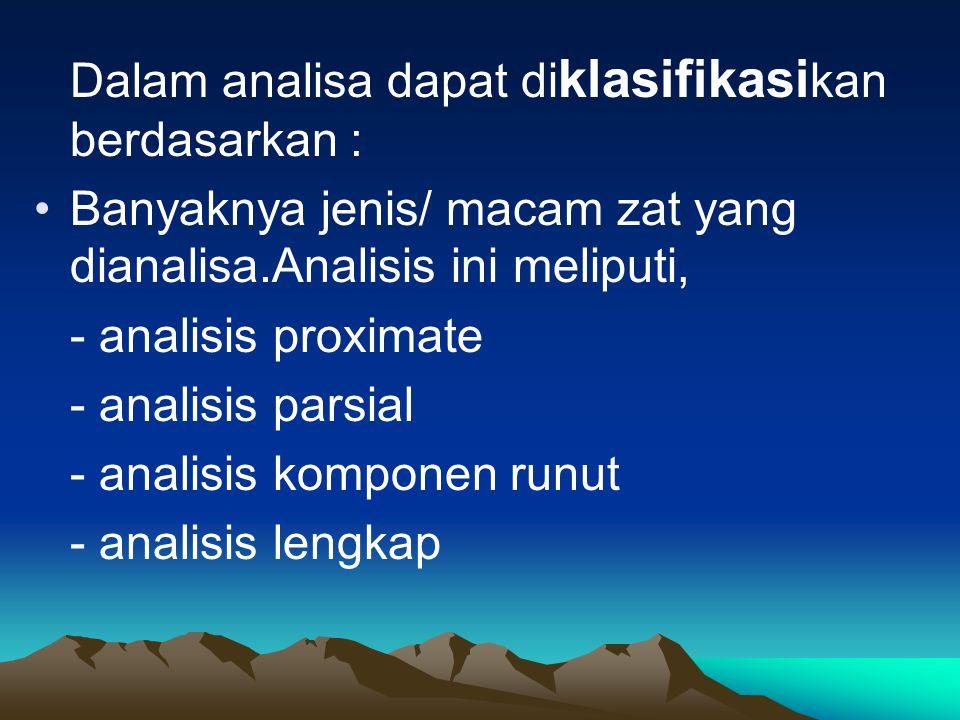Dalam analisa dapat di klasifikasi kan berdasarkan : Banyaknya jenis/ macam zat yang dianalisa.Analisis ini meliputi, - analisis proximate - analisis parsial - analisis komponen runut - analisis lengkap