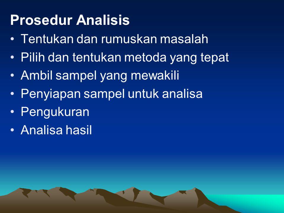 Prosedur Analisis Tentukan dan rumuskan masalah Pilih dan tentukan metoda yang tepat Ambil sampel yang mewakili Penyiapan sampel untuk analisa Pengukuran Analisa hasil