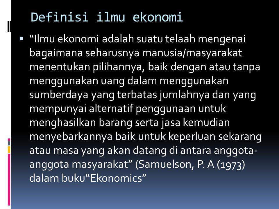 "Definisi ilmu ekonomi  ""Ilmu ekonomi adalah suatu telaah mengenai bagaimana seharusnya manusia/masyarakat menentukan pilihannya, baik dengan atau tan"