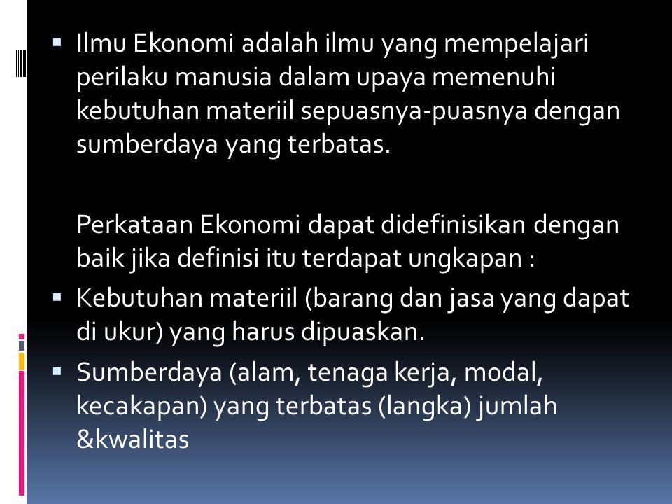  Ilmu Ekonomi adalah ilmu yang mempelajari perilaku manusia dalam upaya memenuhi kebutuhan materiil sepuasnya-puasnya dengan sumberdaya yang terbatas