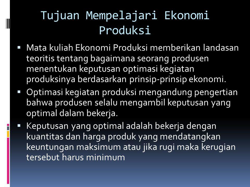 Tujuan Mempelajari Ekonomi Produksi  Mata kuliah Ekonomi Produksi memberikan landasan teoritis tentang bagaimana seorang produsen menentukan keputusa