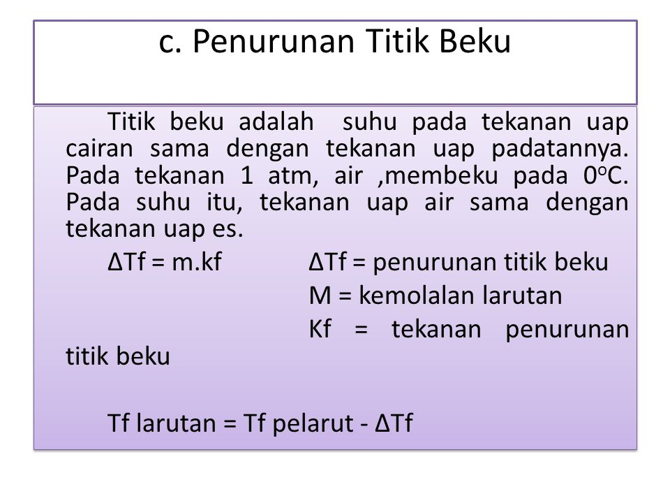 c. Penurunan Titik Beku Titik beku adalah suhu pada tekanan uap cairan sama dengan tekanan uap padatannya. Pada tekanan 1 atm, air,membeku pada 0 o C.