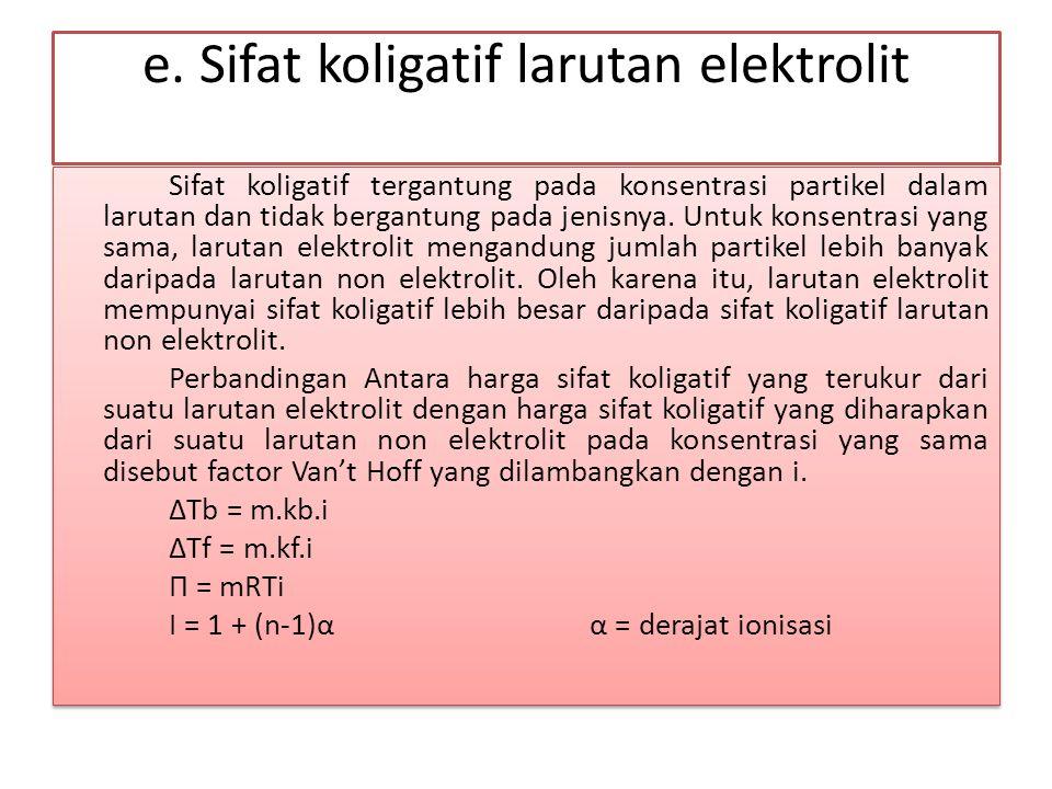 e. Sifat koligatif larutan elektrolit Sifat koligatif tergantung pada konsentrasi partikel dalam larutan dan tidak bergantung pada jenisnya. Untuk kon