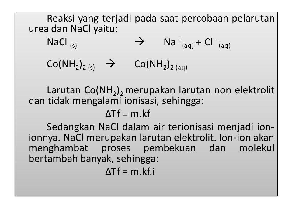 Reaksi yang terjadi pada saat percobaan pelarutan urea dan NaCl yaitu: NaCl (s)  Na + (aq) + Cl – (aq) Co(NH 2 ) 2 (s)  Co(NH 2 ) 2 (aq) Larutan Co(NH 2 ) 2 merupakan larutan non elektrolit dan tidak mengalami ionisasi, sehingga: ∆Tf = m.kf Sedangkan NaCl dalam air terionisasi menjadi ion- ionnya.