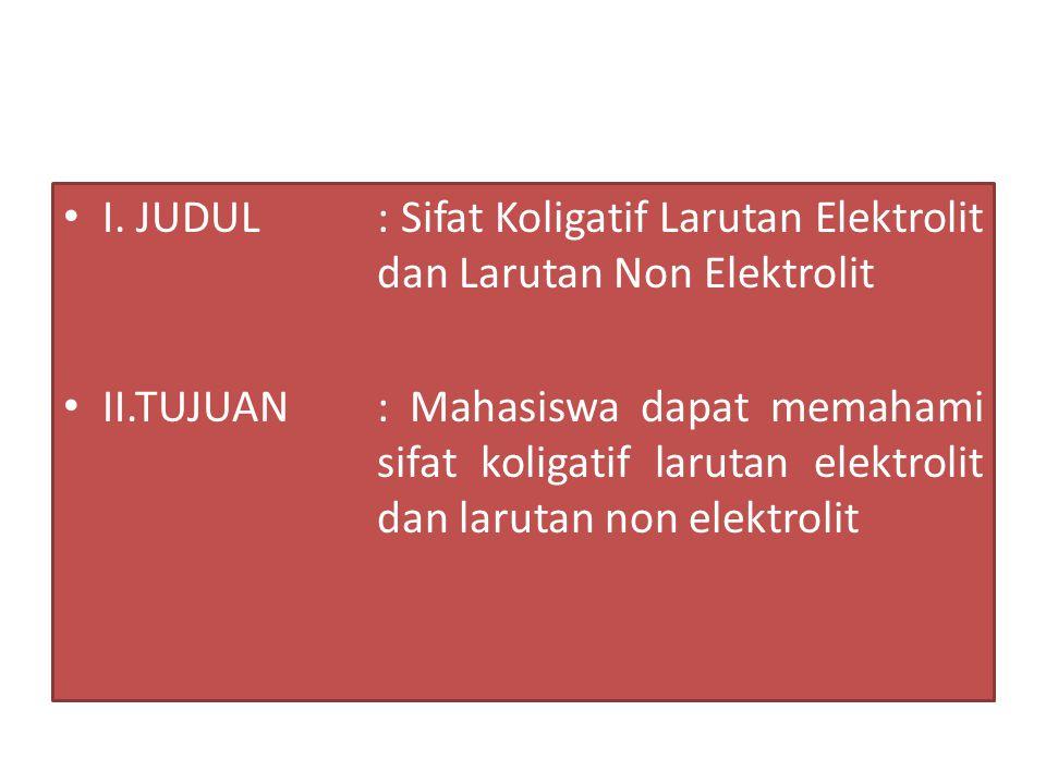 I. JUDUL : Sifat Koligatif Larutan Elektrolit dan Larutan Non Elektrolit II.TUJUAN: Mahasiswa dapat memahami sifat koligatif larutan elektrolit dan la