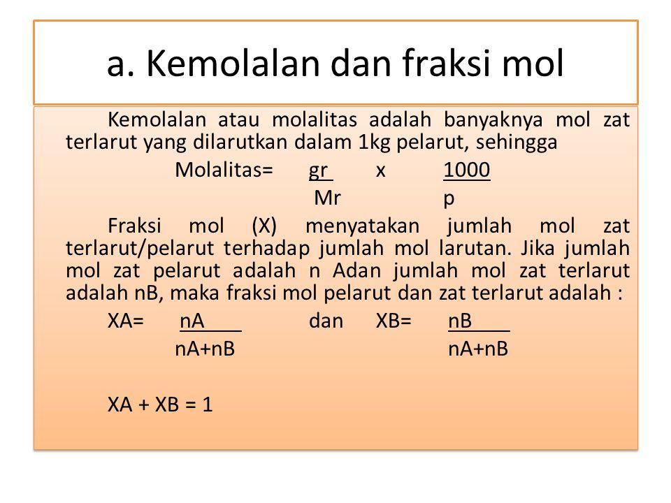 a. Kemolalan dan fraksi mol Kemolalan atau molalitas adalah banyaknya mol zat terlarut yang dilarutkan dalam 1kg pelarut, sehingga Molalitas= gr x 100