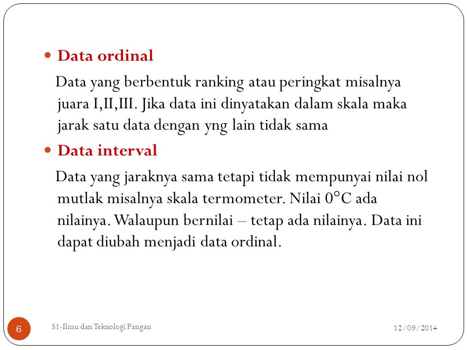 Data ordinal Data yang berbentuk ranking atau peringkat misalnya juara I,II,III. Jika data ini dinyatakan dalam skala maka jarak satu data dengan yng