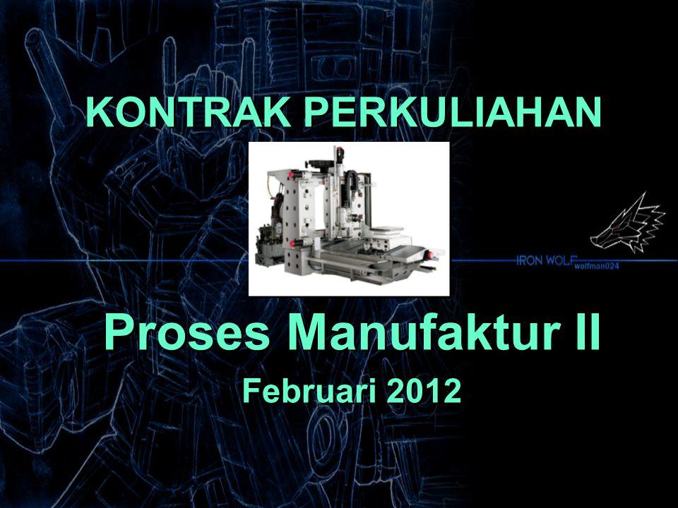 KONTRAK PERKULIAHAN Proses Manufaktur II Februari 2012 Proses Manufaktur II Februari 2012