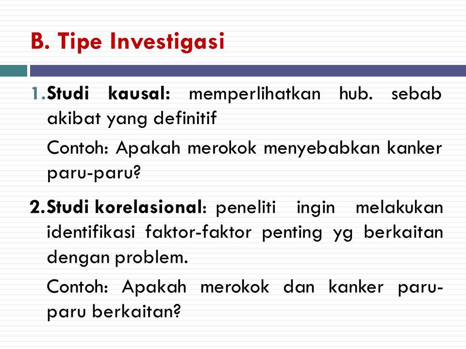 B. Tipe Investigasi 1. Studi kausal: memperlihatkan hub. sebab akibat yang definitif Contoh: Apakah merokok menyebabkan kanker paru-paru? 2.Studi kore