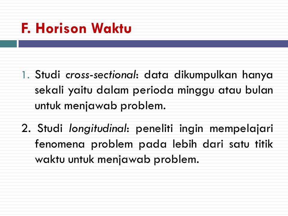 F. Horison Waktu 1. Studi cross-sectional: data dikumpulkan hanya sekali yaitu dalam perioda minggu atau bulan untuk menjawab problem. 2. Studi longit