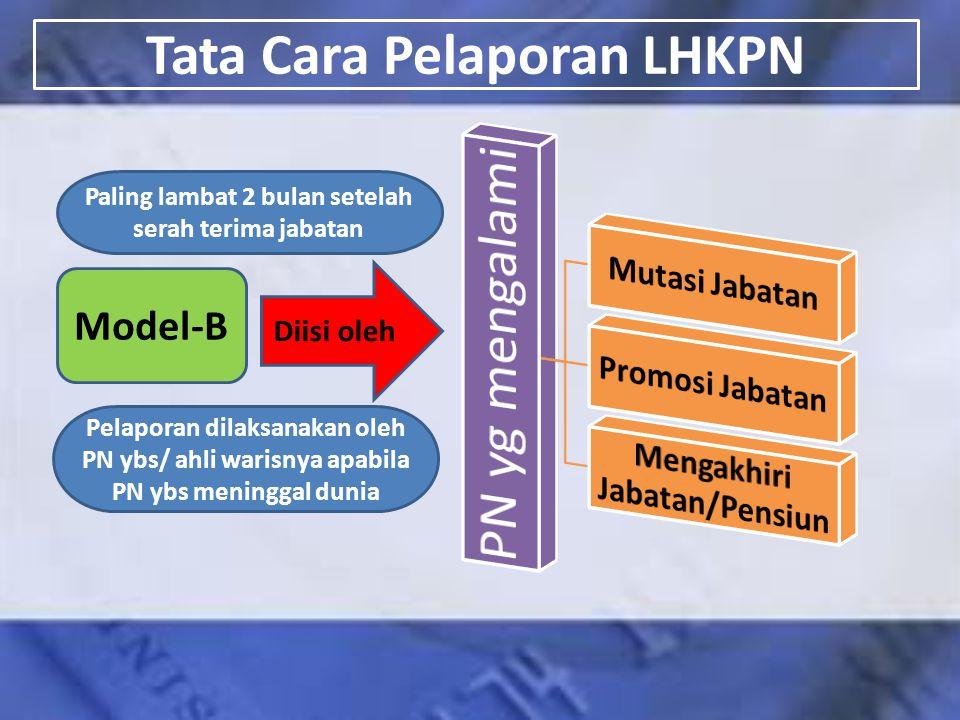 Tata Cara Pelaporan LHKPN Model-B Diisi oleh Paling lambat 2 bulan setelah serah terima jabatan Pelaporan dilaksanakan oleh PN ybs/ ahli warisnya apab