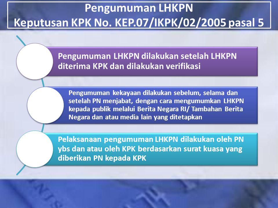 Pengumuman LHKPN Keputusan KPK No. KEP.07/IKPK/02/2005 pasal 5 Pengumuman LHKPN dilakukan setelah LHKPN diterima KPK dan dilakukan verifikasi Pengumum
