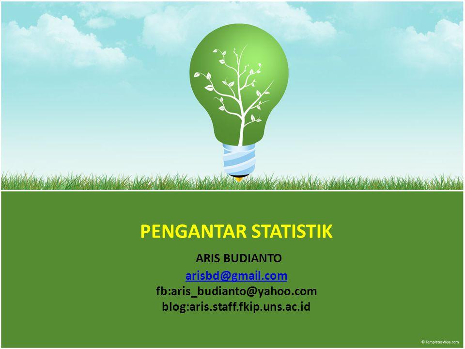 PENGANTAR STATISTIK ARIS BUDIANTO arisbd@gmail.com fb:aris_budianto@yahoo.com blog:aris.staff.fkip.uns.ac.id arisbd@gmail.com
