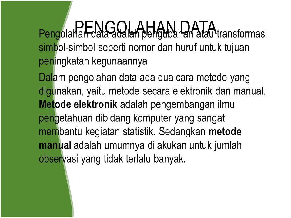 PENGOLAHAN DATA Pengolahan data adalah pengubahan atau transformasi simbol-simbol seperti nomor dan huruf untuk tujuan peningkatan kegunaannya Dalam p