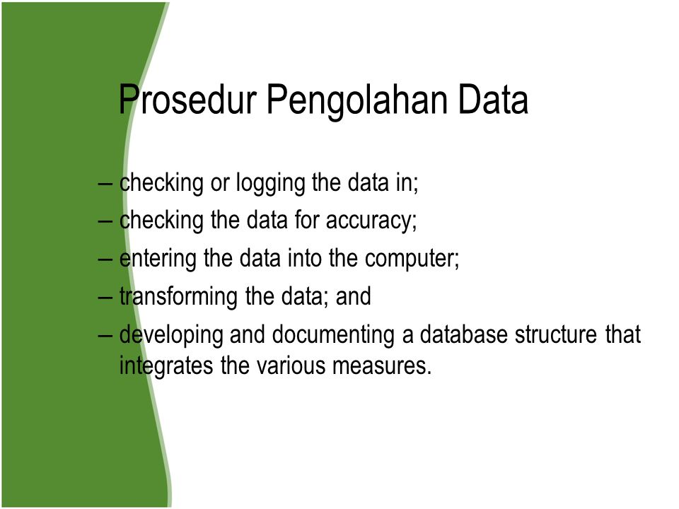 Prosedur Pengolahan Data – checking or logging the data in; – checking the data for accuracy; – entering the data into the computer; – transforming the data; and – developing and documenting a database structure that integrates the various measures.