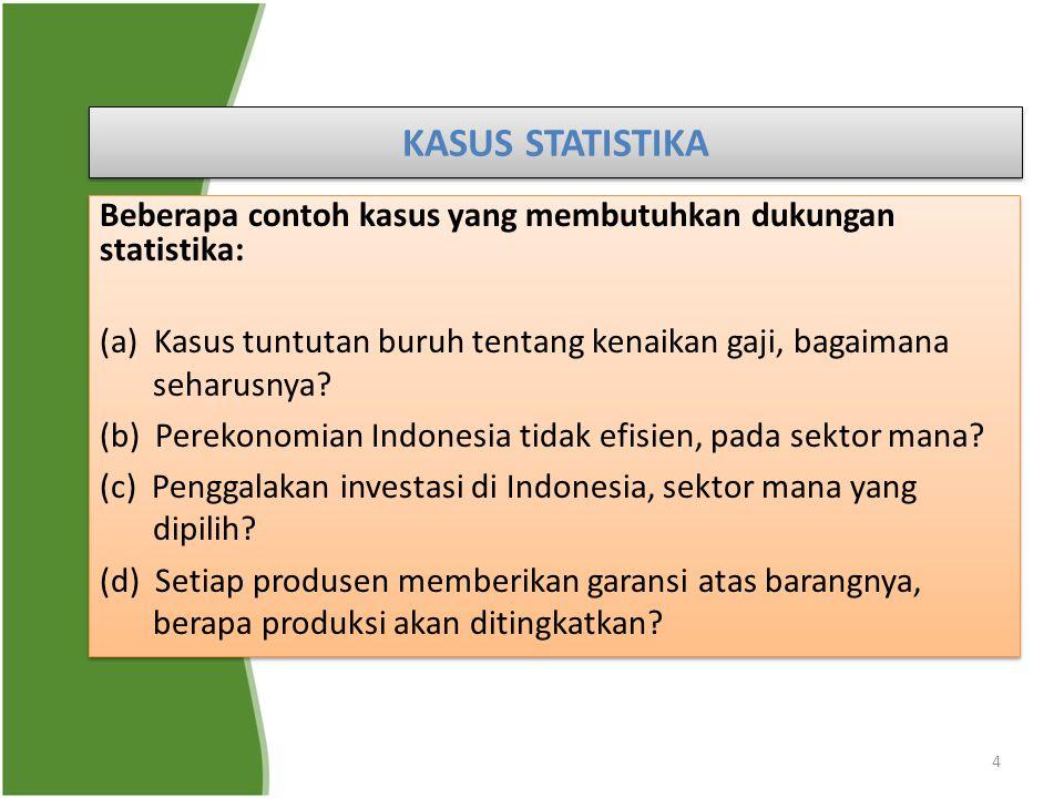4 KASUS STATISTIKA Beberapa contoh kasus yang membutuhkan dukungan statistika: (a) Kasus tuntutan buruh tentang kenaikan gaji, bagaimana seharusnya? (