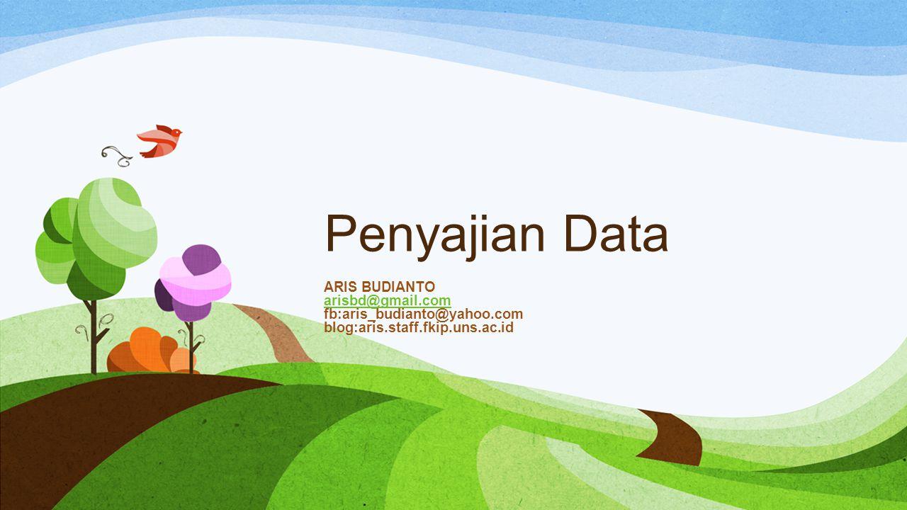 Penyajian Data ARIS BUDIANTO arisbd@gmail.com fb:aris_budianto@yahoo.com blog:aris.staff.fkip.uns.ac.id arisbd@gmail.com