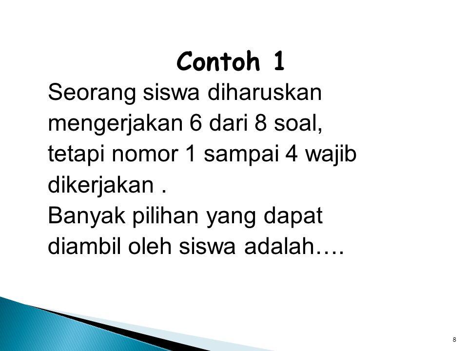 8 Contoh 1 Seorang siswa diharuskan mengerjakan 6 dari 8 soal, tetapi nomor 1 sampai 4 wajib dikerjakan. Banyak pilihan yang dapat diambil oleh siswa