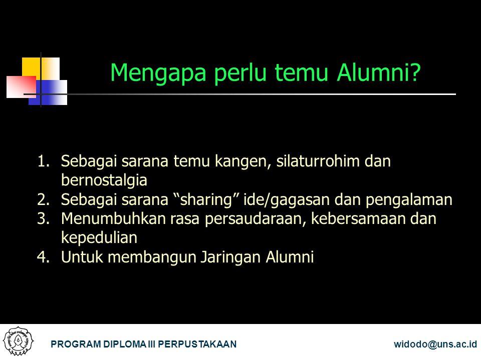 Mengapa perlu temu Alumni? PROGRAM DIPLOMA III PERPUSTAKAANwidodo@uns.ac.id 1.Sebagai sarana temu kangen, silaturrohim dan bernostalgia 2.Sebagai sara