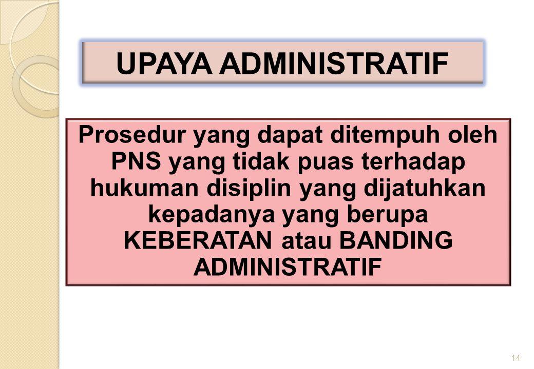 Prosedur yang dapat ditempuh oleh PNS yang tidak puas terhadap hukuman disiplin yang dijatuhkan kepadanya yang berupa KEBERATAN atau BANDING ADMINISTRATIF 14 UPAYA ADMINISTRATIF