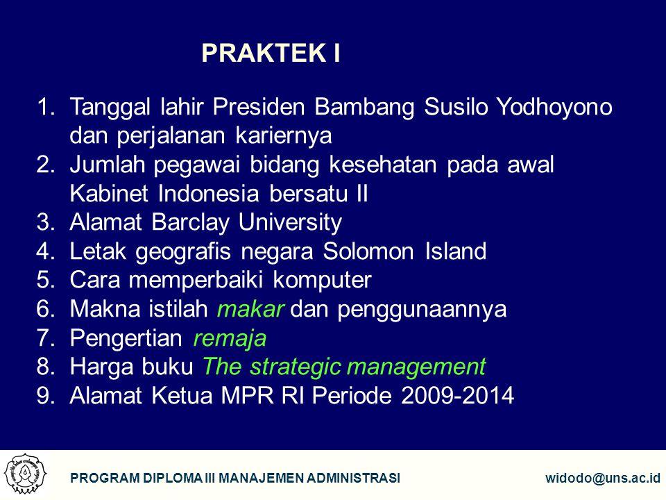 16 PROGRAM DIPLOMA III MANAJEMEN ADMINISTRASIwidodo@uns.ac.id PRAKTEK I 1.Tanggal lahir Presiden Bambang Susilo Yodhoyono dan perjalanan kariernya 2.J