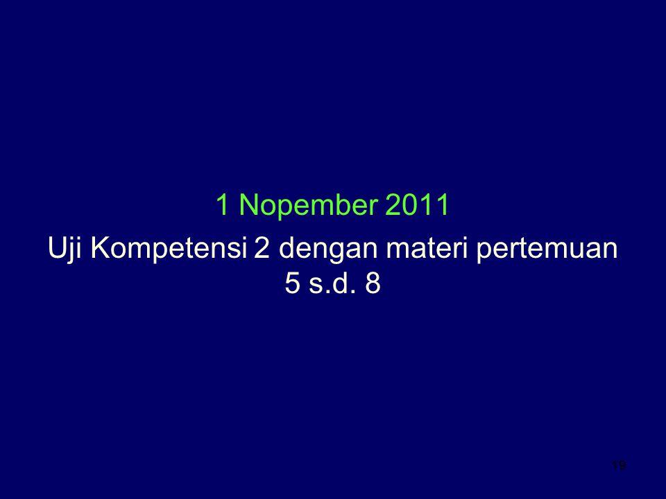 19 1 Nopember 2011 Uji Kompetensi 2 dengan materi pertemuan 5 s.d. 8