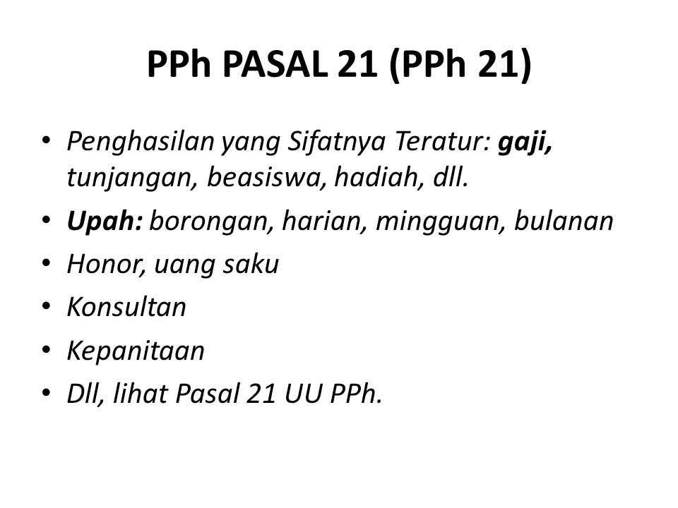 PPh PASAL 21 (PPh 21) Penghasilan yang Sifatnya Teratur: gaji, tunjangan, beasiswa, hadiah, dll. Upah: borongan, harian, mingguan, bulanan Honor, uang