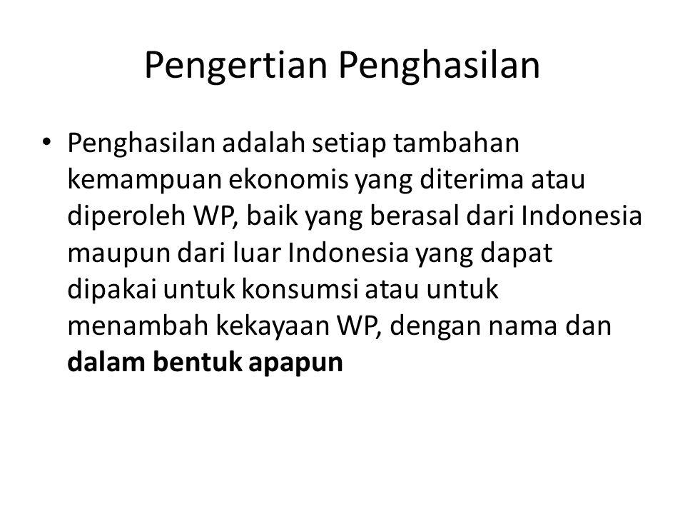 Pengertian Penghasilan Penghasilan adalah setiap tambahan kemampuan ekonomis yang diterima atau diperoleh WP, baik yang berasal dari Indonesia maupun dari luar Indonesia yang dapat dipakai untuk konsumsi atau untuk menambah kekayaan WP, dengan nama dan dalam bentuk apapun