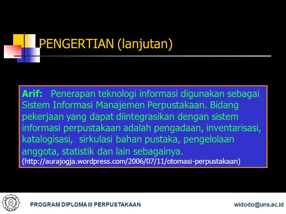 PENGERTIAN (lanjutan) PROGRAM DIPLOMA III PERPUSTAKAANwidodo@uns.ac.id Arif: Penerapan teknologi informasi digunakan sebagai Sistem Informasi Manajeme