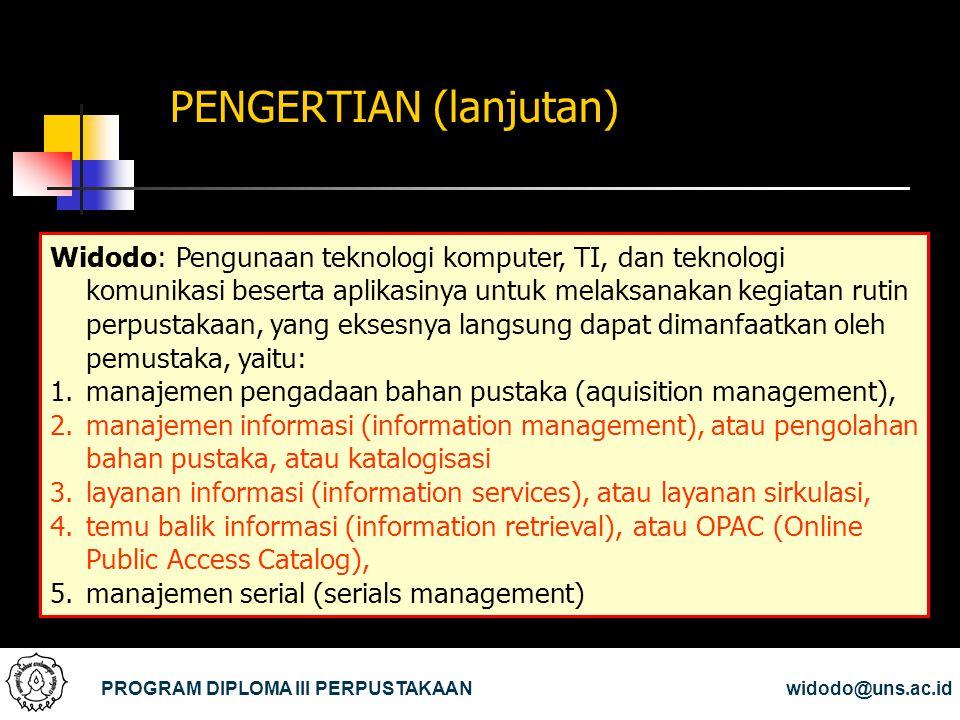 PENGERTIAN (lanjutan) PROGRAM DIPLOMA III PERPUSTAKAANwidodo@uns.ac.id Widodo: Pengunaan teknologi komputer, TI, dan teknologi komunikasi beserta apli