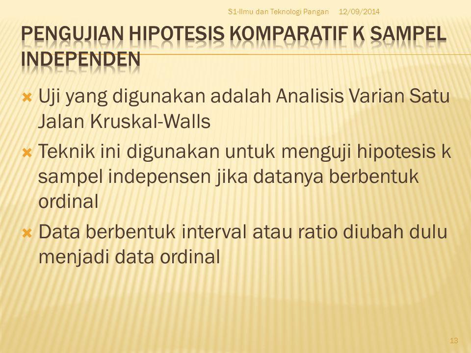  Uji yang digunakan adalah Analisis Varian Satu Jalan Kruskal-Walls  Teknik ini digunakan untuk menguji hipotesis k sampel indepensen jika datanya berbentuk ordinal  Data berbentuk interval atau ratio diubah dulu menjadi data ordinal 12/09/2014S1-Ilmu dan Teknologi Pangan 13