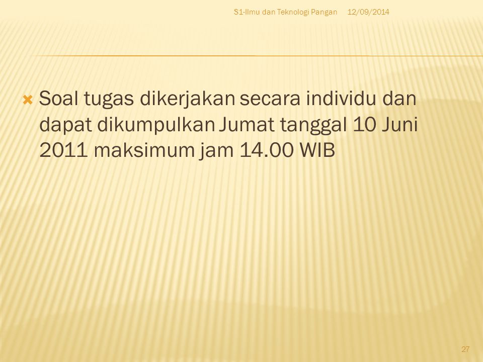  Soal tugas dikerjakan secara individu dan dapat dikumpulkan Jumat tanggal 10 Juni 2011 maksimum jam 14.00 WIB 12/09/2014S1-Ilmu dan Teknologi Pangan 27