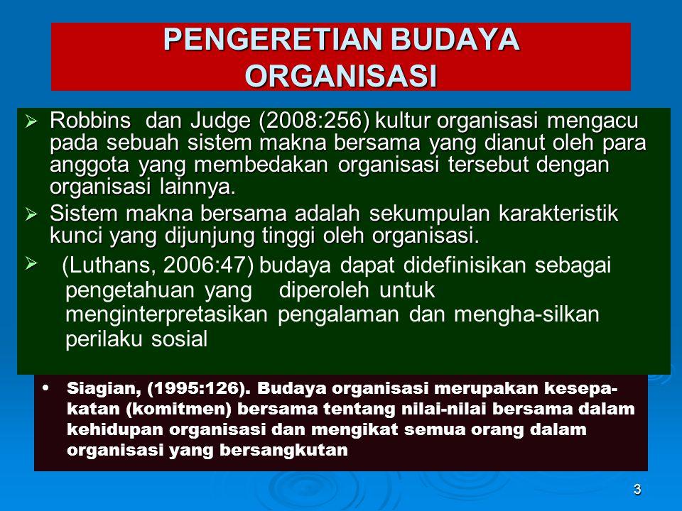 PENGERETIAN BUDAYA ORGANISASI  Robbins dan Judge (2008:256) kultur organisasi mengacu pada sebuah sistem makna bersama yang dianut oleh para anggota yang membedakan organisasi tersebut dengan organisasi lainnya.