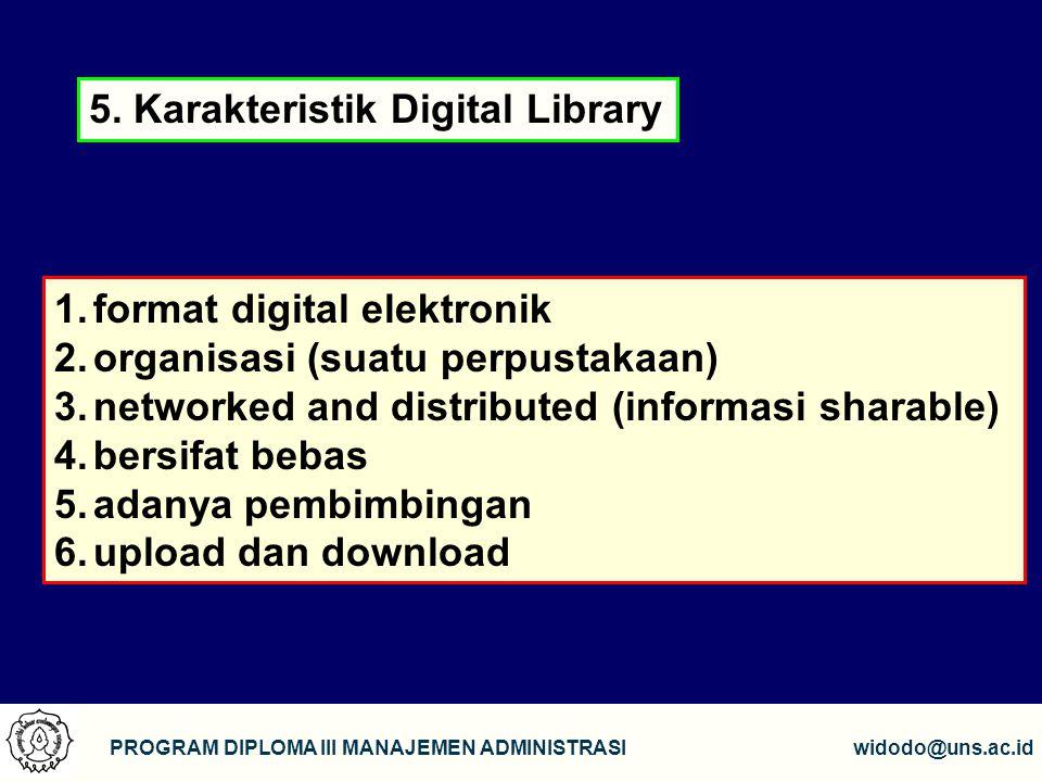 9 PROGRAM DIPLOMA III MANAJEMEN ADMINISTRASIwidodo@uns.ac.id 1.format digital elektronik 2.organisasi (suatu perpustakaan) 3.networked and distributed (informasi sharable) 4.bersifat bebas 5.adanya pembimbingan 6.upload dan download 5.