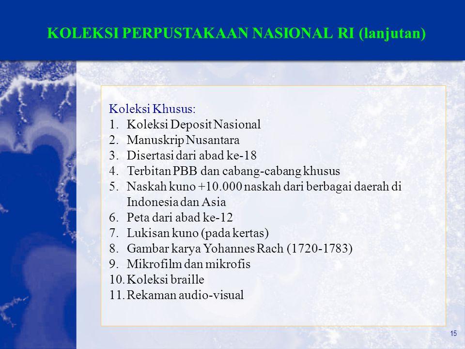 15 KOLEKSI PERPUSTAKAAN NASIONAL RI (lanjutan) Koleksi Khusus: 1.Koleksi Deposit Nasional 2.Manuskrip Nusantara 3.Disertasi dari abad ke-18 4.Terbitan