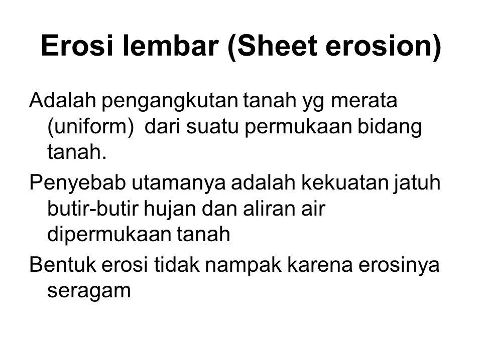 Erosi lembar (Sheet erosion) Adalah pengangkutan tanah yg merata (uniform) dari suatu permukaan bidang tanah. Penyebab utamanya adalah kekuatan jatuh