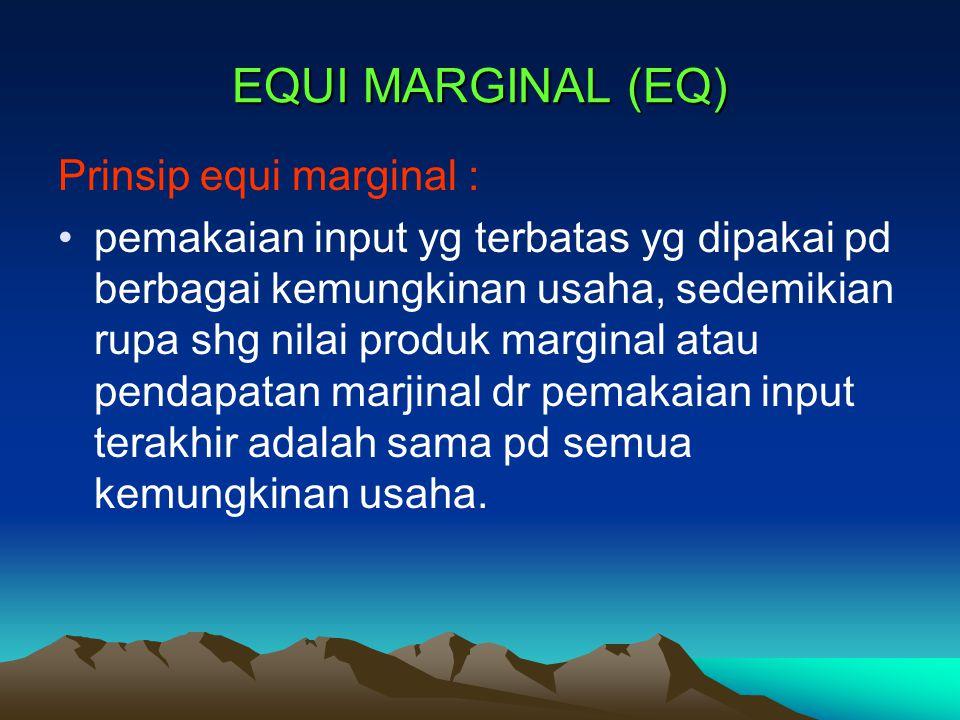 EQUI MARGINAL (EQ) Prinsip equi marginal : pemakaian input yg terbatas yg dipakai pd berbagai kemungkinan usaha, sedemikian rupa shg nilai produk marg