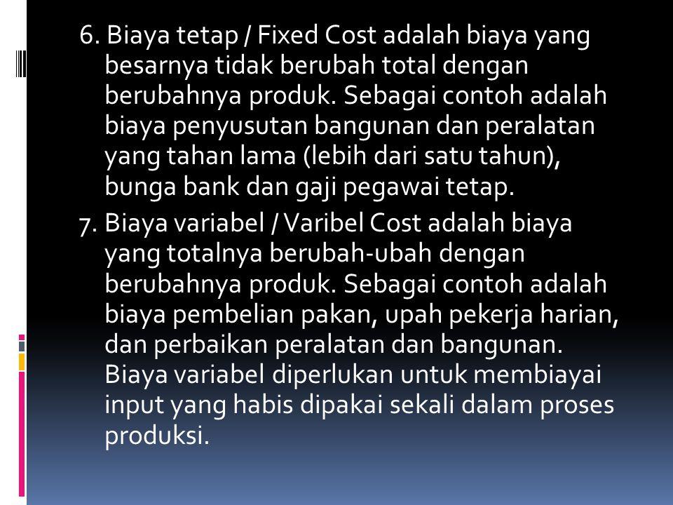 6. Biaya tetap / Fixed Cost adalah biaya yang besarnya tidak berubah total dengan berubahnya produk. Sebagai contoh adalah biaya penyusutan bangunan d