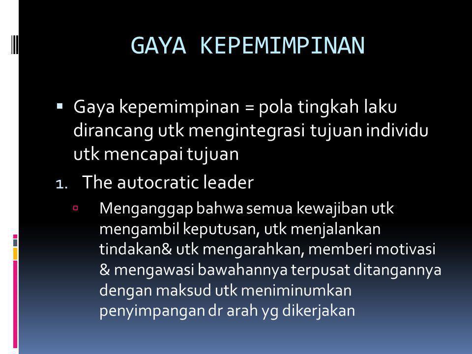 GAYA KEPEMIMPINAN  Gaya kepemimpinan = pola tingkah laku dirancang utk mengintegrasi tujuan individu utk mencapai tujuan 1. The autocratic leader  M