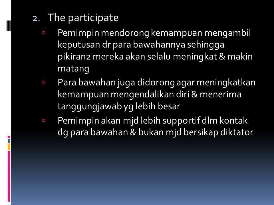 2. The participate  Pemimpin mendorong kemampuan mengambil keputusan dr para bawahannya sehingga pikiran2 mereka akan selalu meningkat & makin matang