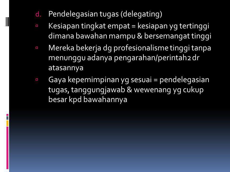 d. Pendelegasian tugas (delegating)  Kesiapan tingkat empat = kesiapan yg tertinggi dimana bawahan mampu & bersemangat tinggi  Mereka bekerja dg pro