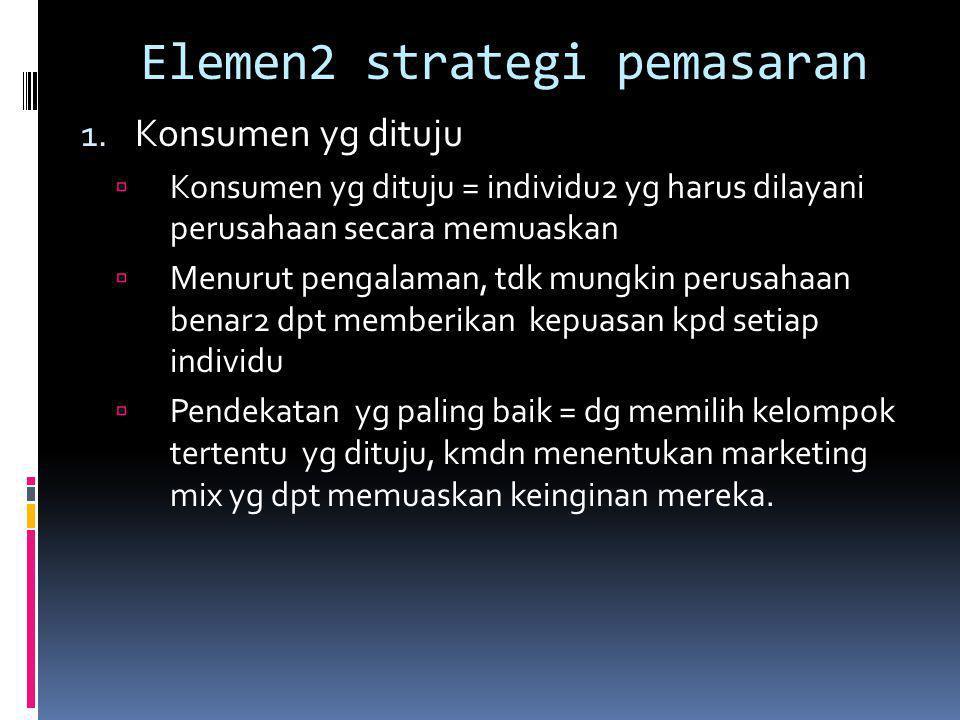 Elemen2 strategi pemasaran 1. Konsumen yg dituju  Konsumen yg dituju = individu2 yg harus dilayani perusahaan secara memuaskan  Menurut pengalaman,