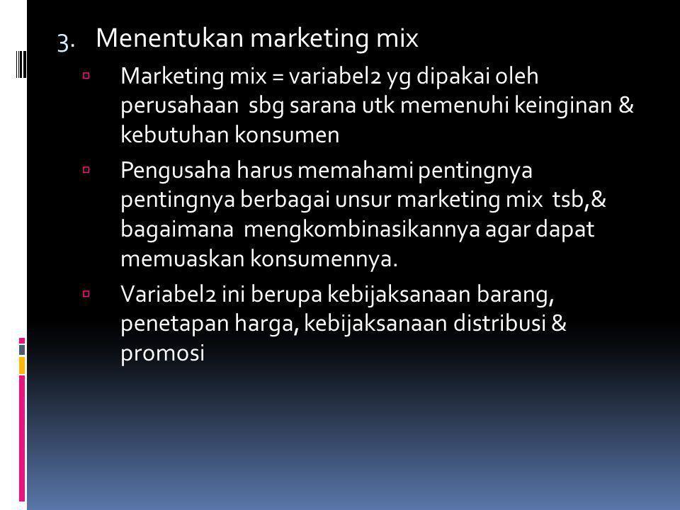 3. Menentukan marketing mix  Marketing mix = variabel2 yg dipakai oleh perusahaan sbg sarana utk memenuhi keinginan & kebutuhan konsumen  Pengusaha