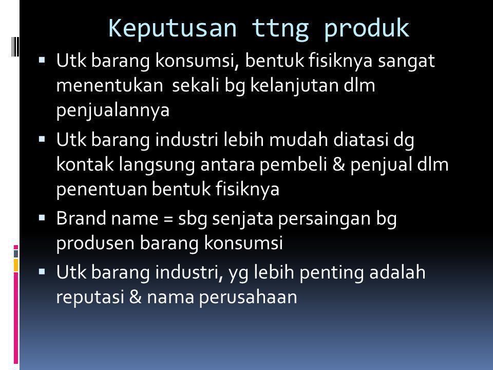 Keputusan ttng produk  Utk barang konsumsi, bentuk fisiknya sangat menentukan sekali bg kelanjutan dlm penjualannya  Utk barang industri lebih mudah