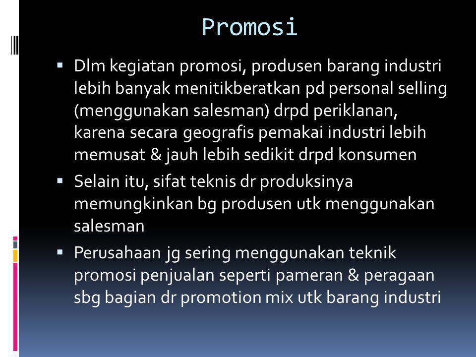Promosi  Dlm kegiatan promosi, produsen barang industri lebih banyak menitikberatkan pd personal selling (menggunakan salesman) drpd periklanan, kare