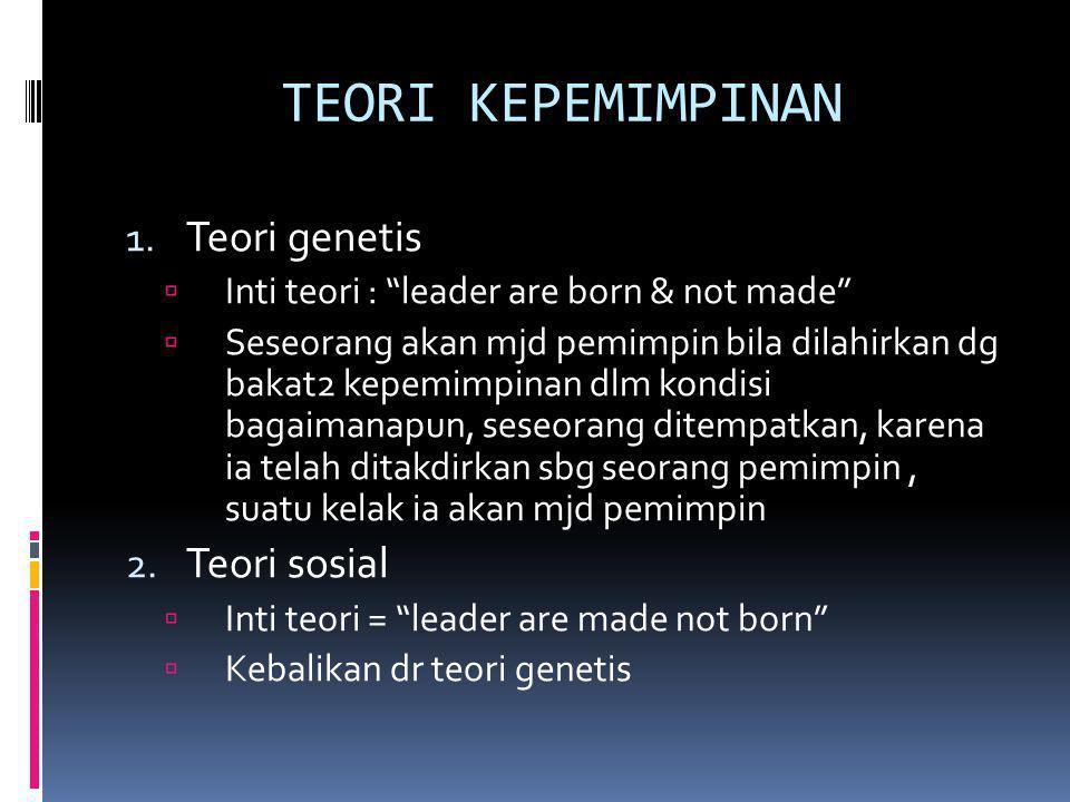 "TEORI KEPEMIMPINAN 1. Teori genetis  Inti teori : ""leader are born & not made""  Seseorang akan mjd pemimpin bila dilahirkan dg bakat2 kepemimpinan d"