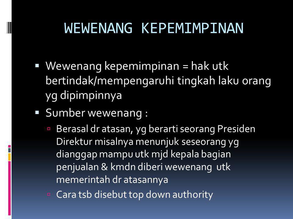 WEWENANG KEPEMIMPINAN  Wewenang kepemimpinan = hak utk bertindak/mempengaruhi tingkah laku orang yg dipimpinnya  Sumber wewenang :  Berasal dr atas